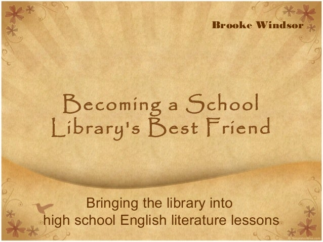 Becoming a School Library's Best Friend Bringing the library into high school English literature lessons Brooke Windsor