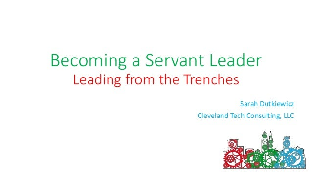 Becoming a Servant Leader Leading from the Trenches Sarah Dutkiewicz Cleveland Tech Consulting, LLC