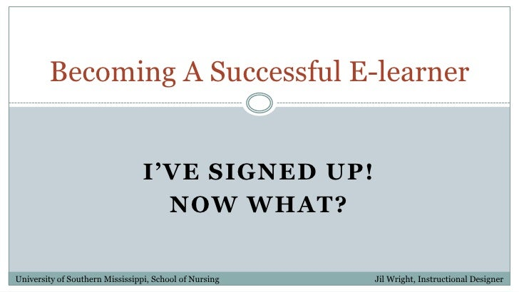 I've Signed up!<br />Now what?<br />Becoming A Successful E-learner<br />University of Southern Mississippi, School of Nur...