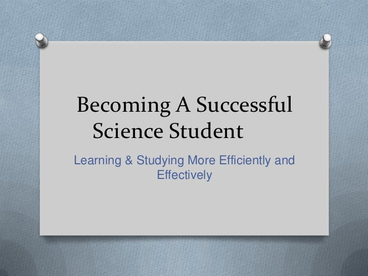 Becoming A Successful Science StudentLearning & Studying More Efficiently and              Effectively