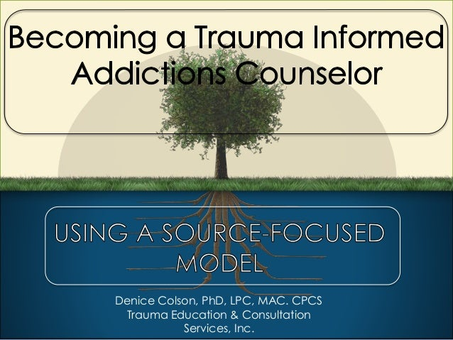 Becoming A Trauma Informed Addictions Counselor Using A Source Focuse