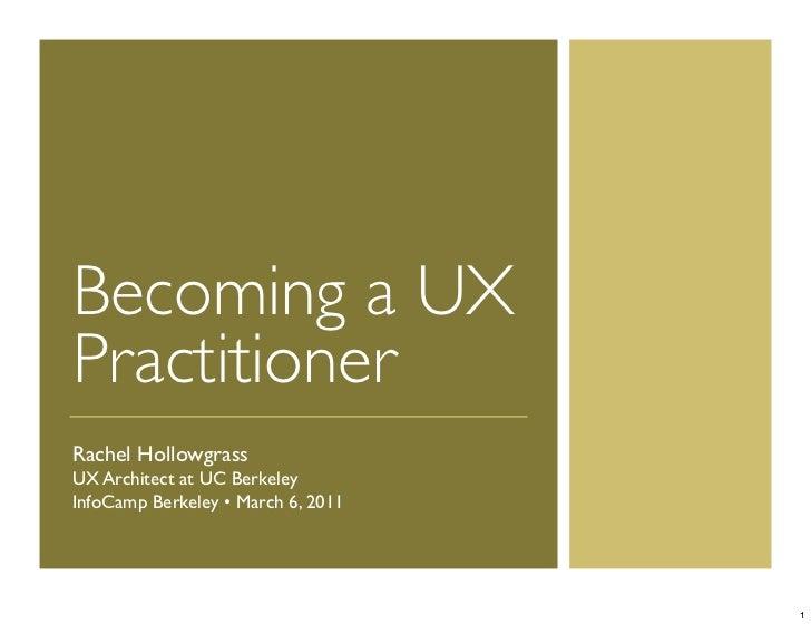 Becoming a UXPractitionerRachel HollowgrassUX Architect at UC BerkeleyInfoCamp Berkeley • March 6, 2011                   ...