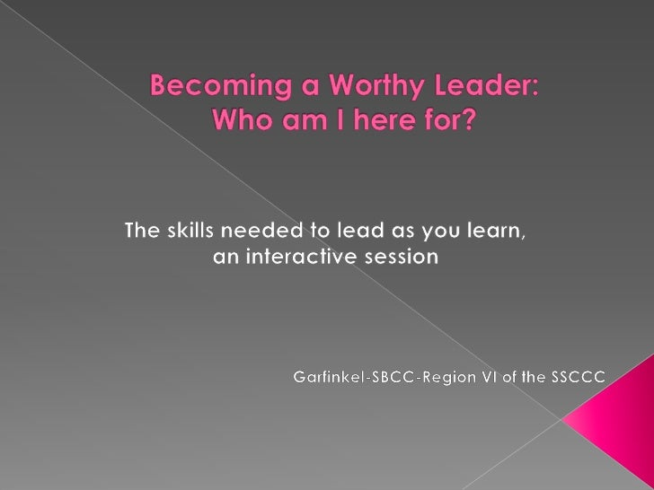 Becoming a Worthy Leader: Who am I here for?<br />The skills needed to lead as you learn, <br />an interactive session<br ...