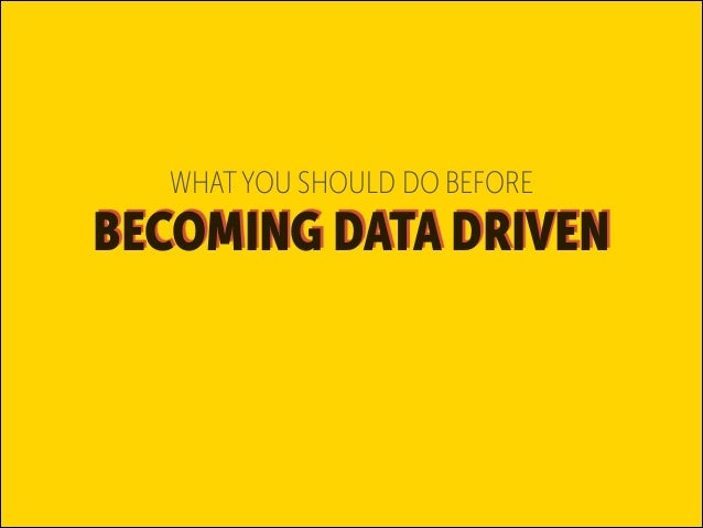 WHAT YOU SHOULD DO BEFORE  BECOMING DATA DRIVEN