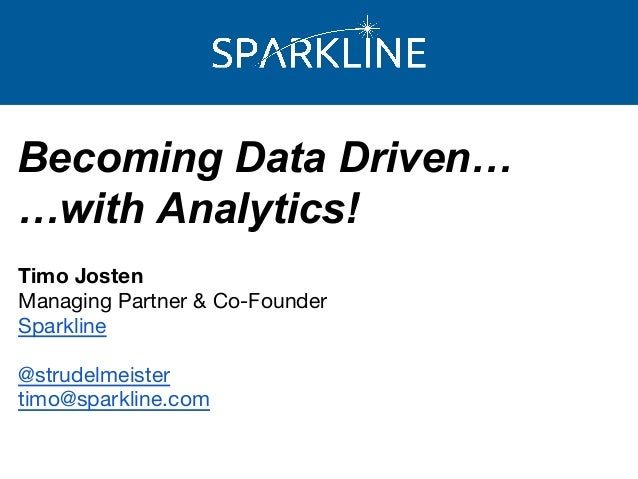 Becoming Data Driven… …with Analytics! Timo Josten Managing Partner & Co-Founder Sparkline @strudelmeister timo@sparkline....