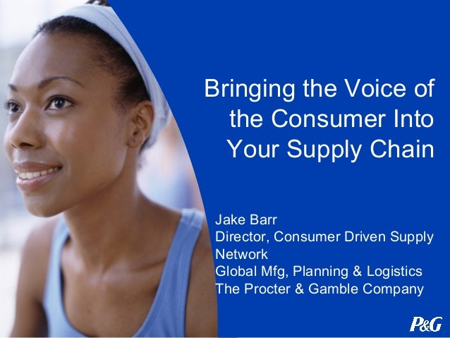 Bringing the Voice of the Consumer Into Your Supply Chain Jake Barr Director, Consumer Driven Supply Network Global Mfg, P...