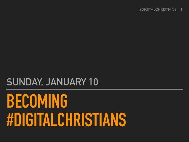 #DIGITALCHRISTIANS BECOMING #DIGITALCHRISTIANS SUNDAY, JANUARY 10 1