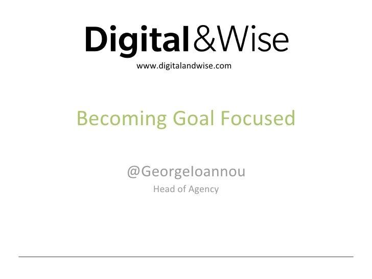 www.digitalandwise.comBecomingGoalFocused    @GeorgeIoannou        HeadofAgency                     @georgeioannou...