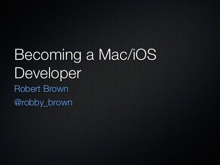 Becoming a Mac/iOSDeveloperRobert Brown@robby_brown