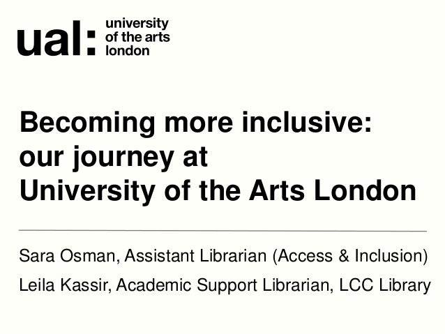 Sara Osman, Assistant Librarian (Access & Inclusion) Leila Kassir, Academic Support Librarian, LCC Library Becoming more i...