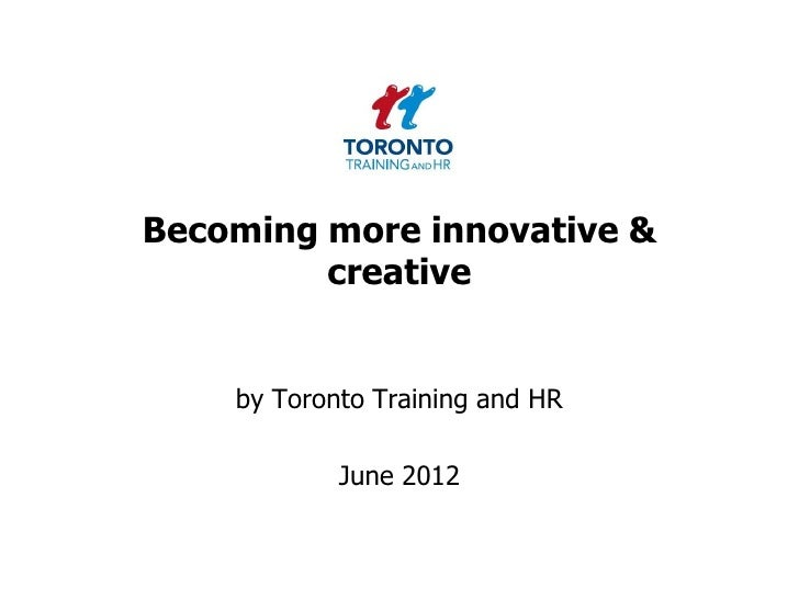 Becoming more innovative &         creative    by Toronto Training and HR            June 2012