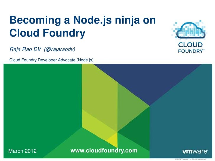 Becoming a Node.js ninja onCloud FoundryRaja Rao DV (@rajaraodv)Cloud Foundry Developer Advocate (Node.js)March 2012      ...