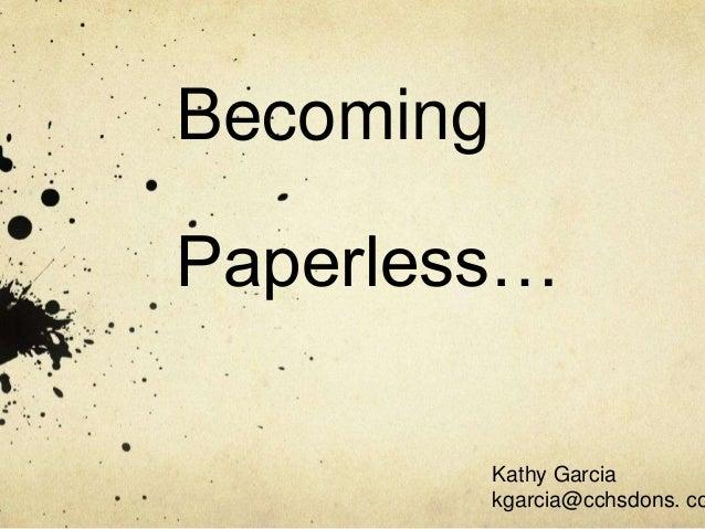BecomingPaperless…           Kathy Garcia           kgarcia@cchsdons. co