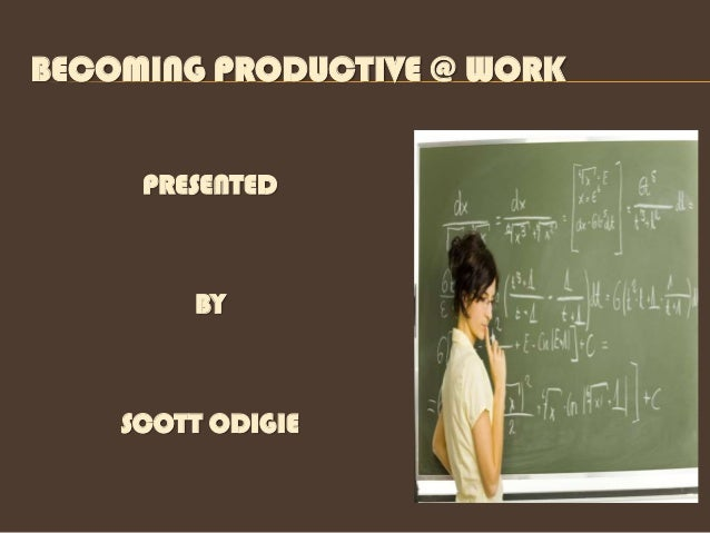 BECOMING PRODUCTIVE @ WORK     PRESENTED        BY    SCOTT ODIGIE