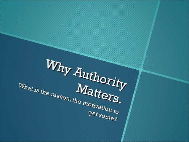 Why AuthorityWhy AuthorityMatters.Matters.What is the reason, the motivation toWhat is the reason, the motivation toget so...
