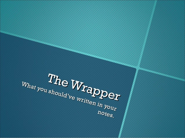 The WrapperThe WrapperWhat you should've written in yourWhat you should've written in yournotes.notes.