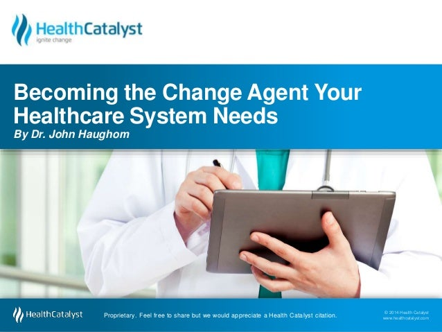 Becoming the Change Agent Your  Healthcare System Needs  By Dr. John Haughom  © 2014 Health Catalyst  www.healthcatalyst.c...