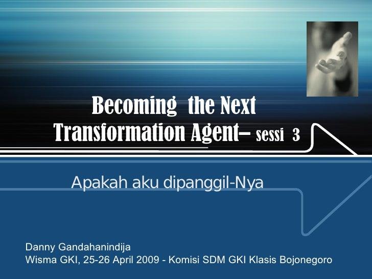 Becoming  the Next  Transformation Agent–  sessi  3 Apakah aku dipanggil-Nya Danny Gandahanindija Wisma GKI, 25-26 April 2...