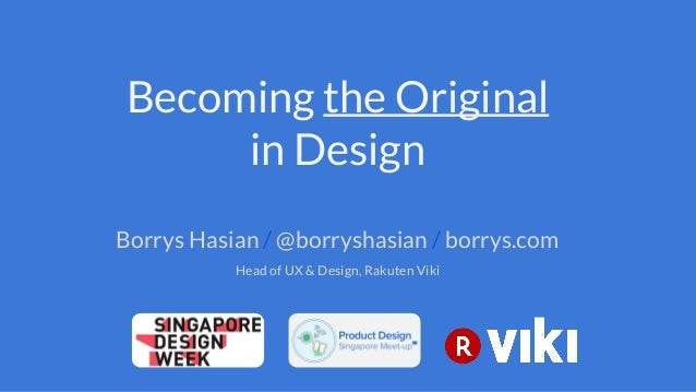 Becoming the Original in Design Borrys Hasian / @borryshasian / borrys.com Head of UX & Design, Rakuten Viki