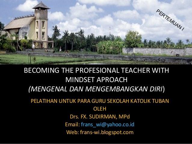 BECOMING THE PROFESIONAL TEACHER WITHMINDSET APROACH(MENGENAL DAN MENGEMBANGKAN DIRI)PELATIHAN UNTUK PARA GURU SEKOLAH KAT...