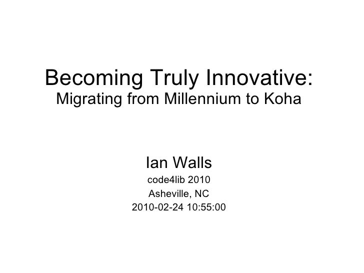 Becoming Truly Innovative: Migrating from Millennium to Koha Ian Walls code4lib 2010 Asheville, NC 2010-02-24 10:55:00