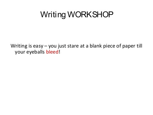 Writing WORKSHOP  Writing is easy – you just stare at a blank piece of paper till your eyeballs bleed!