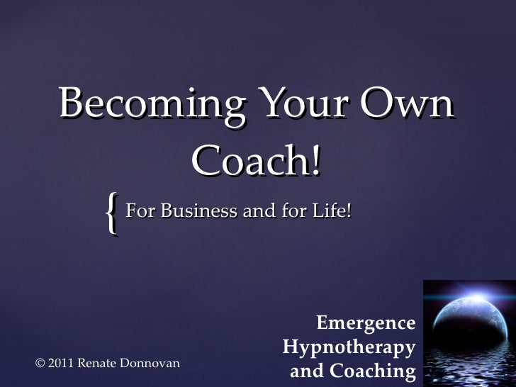 Becoming Your Own Coach! For Business and for Life! Emergence Hypnotherapy and Coaching © 2011 Renate Donnovan