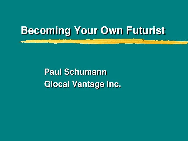 Becoming Your Own Futurist<br />Paul Schumann<br />Glocal Vantage Inc.<br />