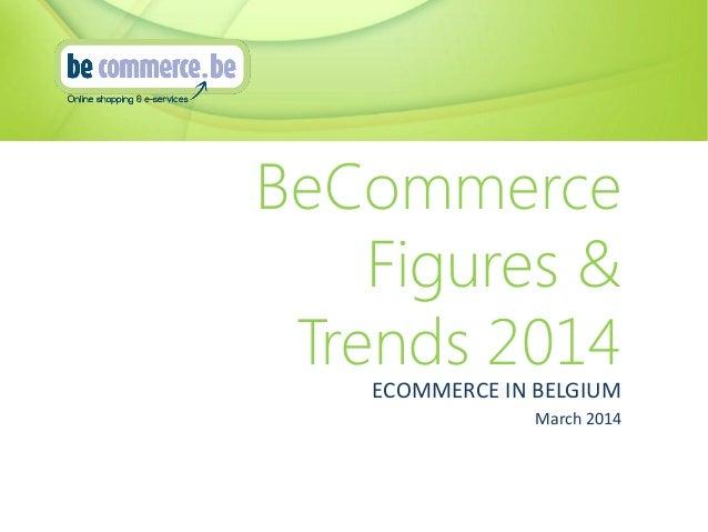 BeCommerce Figures & Trends 2014 ECOMMERCE IN BELGIUM March 2014