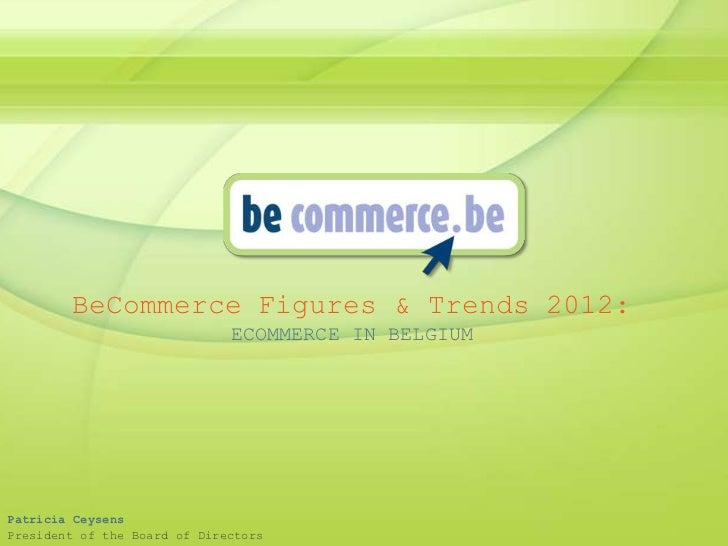 BeCommerce Figures & Trends 2012:                              ECOMMERCE IN BELGIUMPatricia CeysensPresident of the Board ...