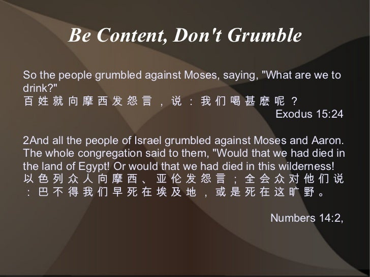 "Be Content, Don't Grumble So the people grumbled against Moses, saying, ""What are we to drink?"" 百 姓 就 向 摩 西 发 怨 ..."