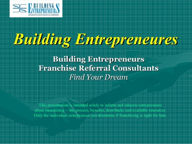 Building Entrepreneures Building Entrepreneurs Franchise Referral Consultants Find Your Dream  This presentation is intend...