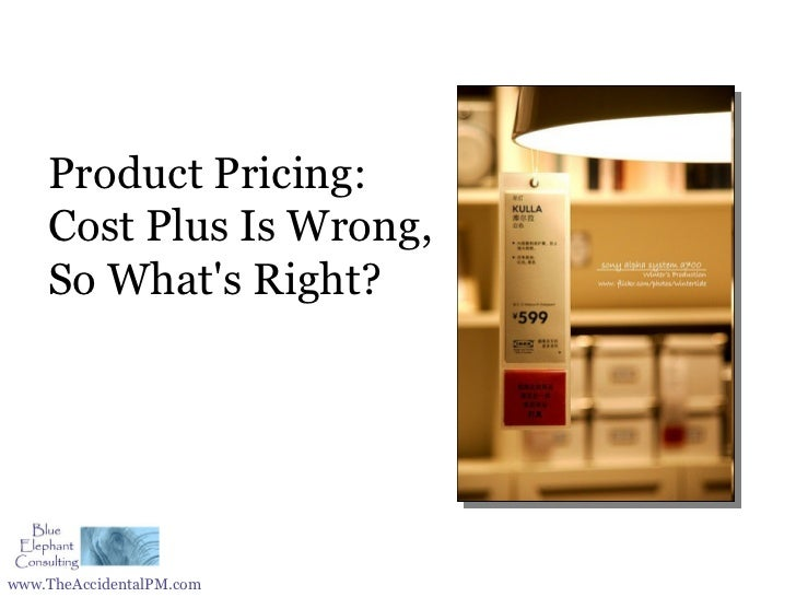 Product Pricing:    Cost Plus Is Wrong,    So Whats Right?www.TheAccidentalPM.com