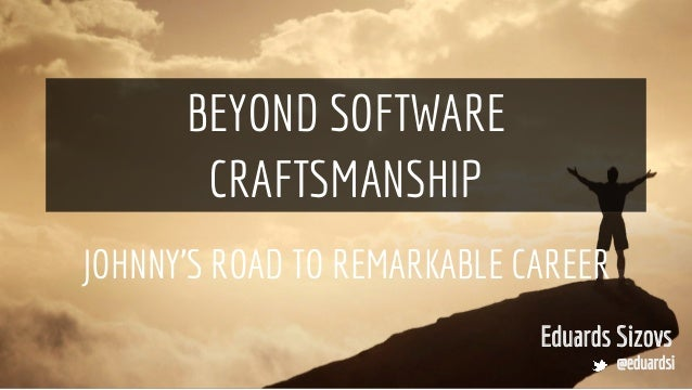 BEYOND SOFTWARE CRAFTSMANSHIP JOHNNY'S ROAD TO REMARKABLE CAREER Eduards Sizovs @eduardsi