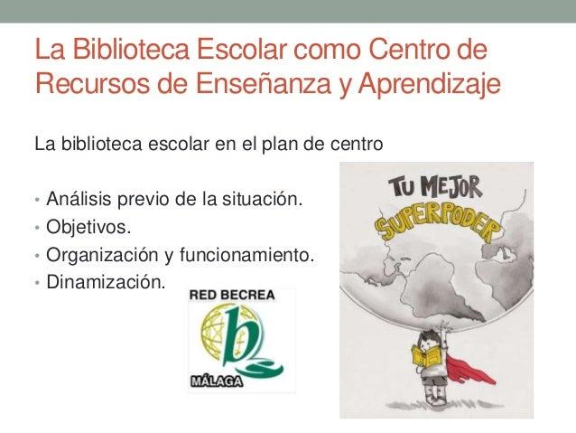 La Biblioteca Escolar como Centro de Recursos de Enseñanza y Aprendizaje La biblioteca escolar en el plan de centro • Anál...