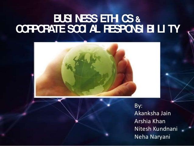 BUSI NESSETHI CS& CORPORATESOCI AL RESPONSI BI LI TY By: Akanksha Jain Arshia Khan Nitesh Kundnani Neha Naryani