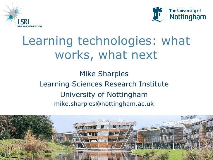 Learning technologies: what works, what next <ul><li>Mike Sharples </li></ul><ul><li>Learning Sciences Research Institute ...