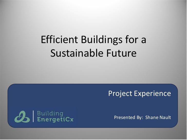 Efficient Buildings for a  Sustainable Future               Project Experience                 Presented By: Shane Nault