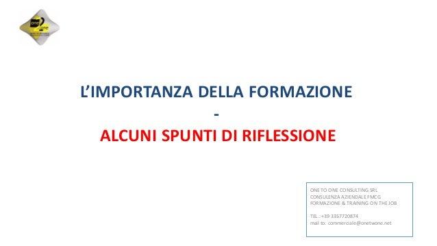 L'IMPORTANZA DELLA FORMAZIONE - ALCUNI SPUNTI DI RIFLESSIONE ONE TO ONE CONSULTING SRL CONSULENZA AZIENDALE FMCG FORMAZION...