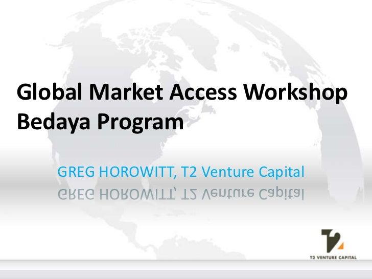 Global Market Access WorkshopBedaya Program <br />GREG HOROWITT, T2 Venture Capital<br />