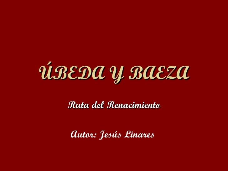 ÚBEDA Y BAEZA Ruta del Renacimiento Autor: Jesús Linares
