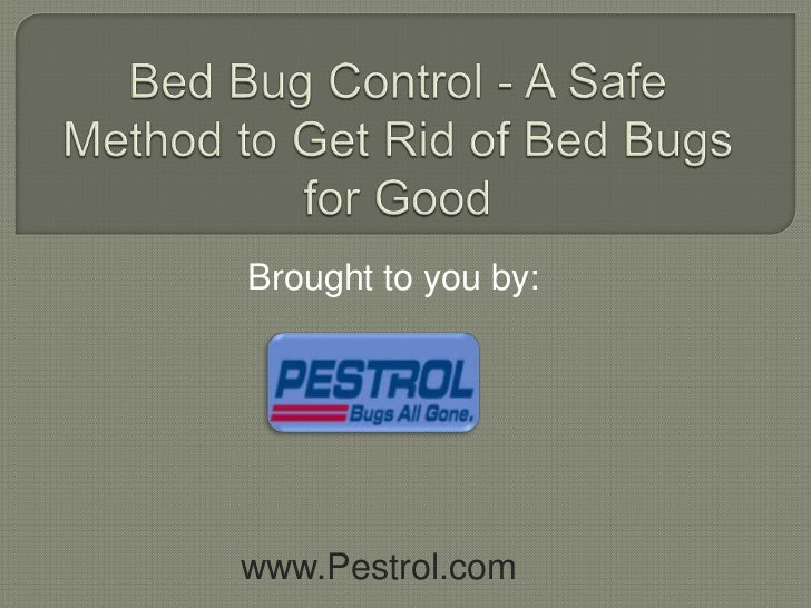 Bed Bug Control - A Safe Method to Get Rid of Bed Bugs for Good<br />Brought to you by:<br />www.Pestrol.com<br />