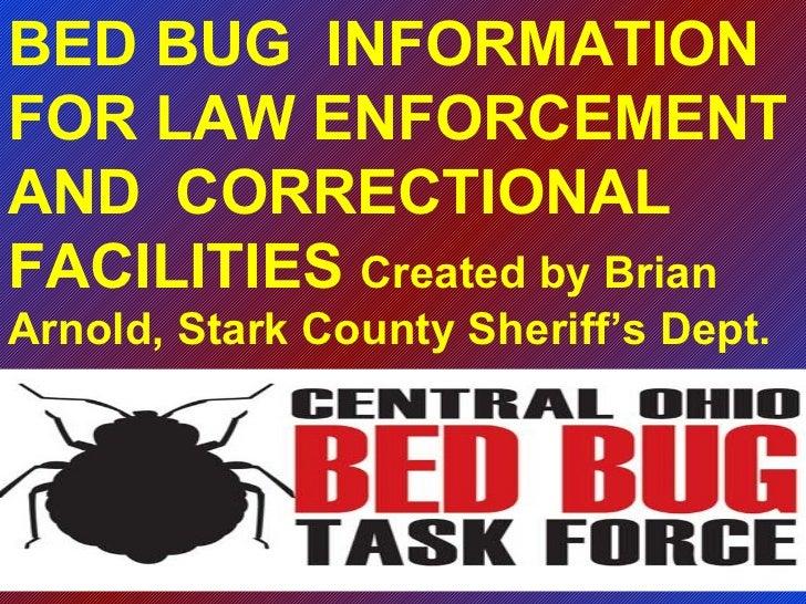 BED BUG  INFORMATION FOR LAW ENFORCEMENT AND  CORRECTIONAL FACILITIES  Created by Brian Arnold, Stark County Sheriff's Dept.