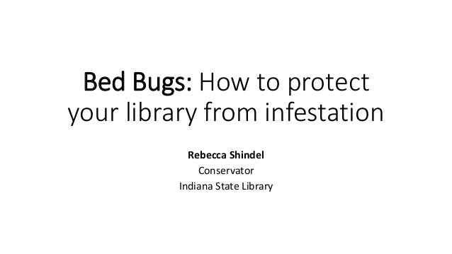Bed Bugs: How to protect your library from infestation Rebecca Shindel Conservator Indiana State Library