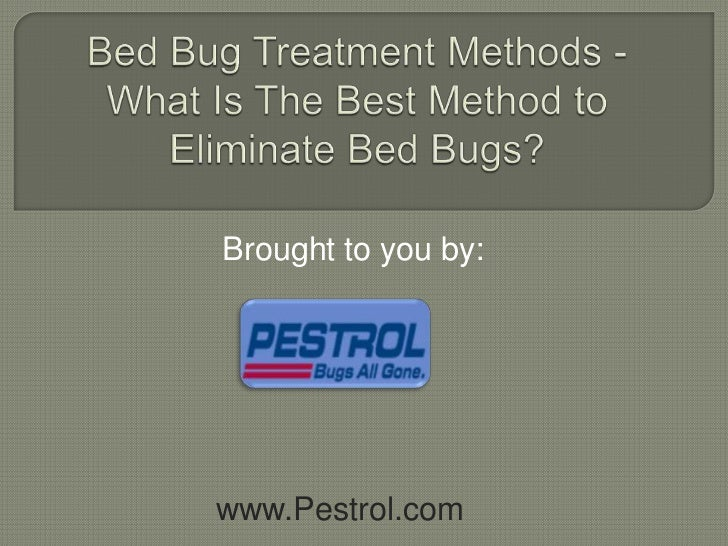 Bed Bug Treatment Methods - What Is The Best Method to Eliminate Bed Bugs?<br />Brought to you by:<br />www.Pestrol.com<br />