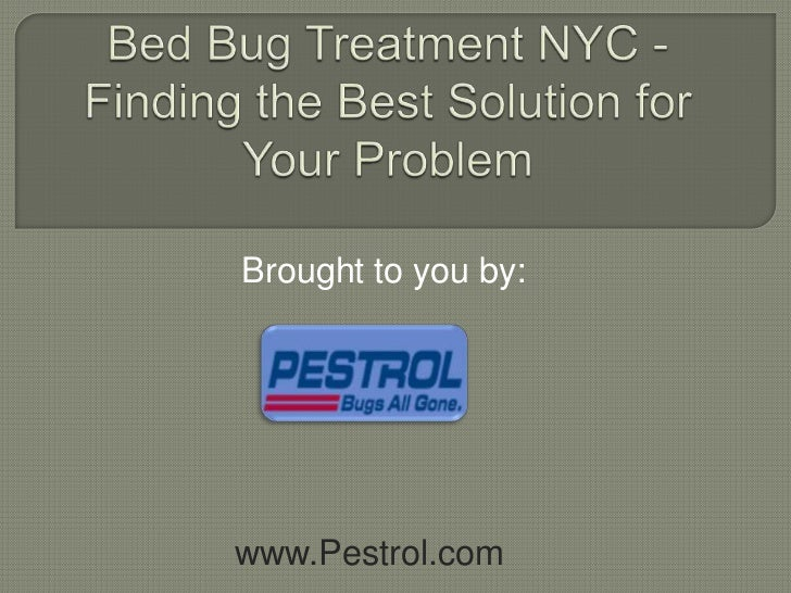 Bed Bug Treatment NYC - Finding the Best Solution for Your Problem<br />Brought to you by:<br />www.Pestrol.com<br />