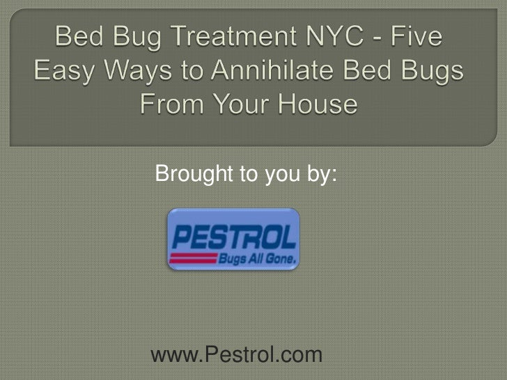 Bed Bug Treatment NYC - Five Easy Ways to Annihilate Bed Bugs From Your House<br />Brought to you by:<br />www.Pestrol.com...