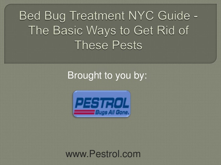 Bed Bug Treatment NYC Guide - The Basic Ways to Get Rid of These Pests<br />Brought to you by:<br />www.Pestrol.com<br />
