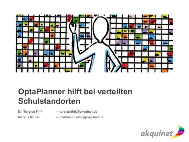 OptaPlanner hilft bei verteilten Schulstandorten Dr. Torsten Fink – torsten.fink@akquinet.de Markus Müller – markus.muelle...