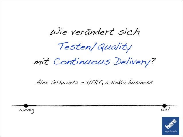 Wie verändert sich Testen/Quality mit Continuous Delivery? Alex Schwartz - HERE, a Nokia business wenig viel